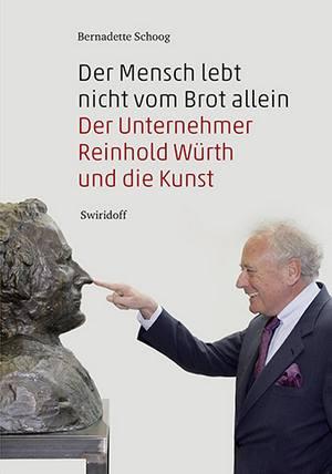 Der Mensch lebt nicht vom Brot allein. Der Unternehmer Reinhold Würth und die Kunst